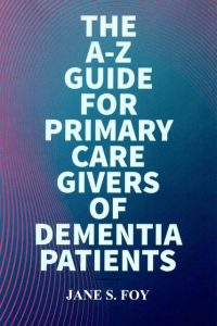The A-Z Guide for Primary Caregivers of Dementia Patients